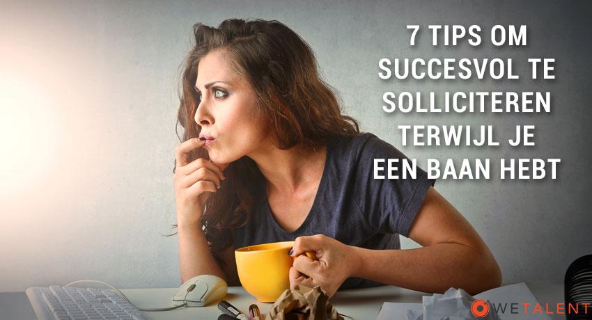 7 tips om succesvol te solliciteren terwijl je een baan hebt